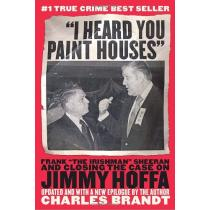 """""""I Heard You Paint Houses"""": Frank """"The Irishman"""" Sheeran and the Inside Story of the Mafia, the Teamsters, and the Last Ride of Jimmy Hoffa -"""
